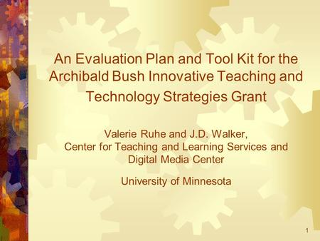1 An Evaluation Plan and Tool Kit for the Archibald Bush Innovative Teaching and Technology Strategies Grant Valerie Ruhe and J.D. Walker, Center for Teaching.