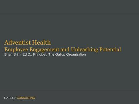 Adventist Health Employee Engagement and Unleashing Potential Brian Brim, Ed.D., Principal, The Gallup Organization.