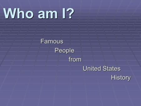 Who am I? FamousPeoplefrom United States History.