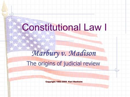 Constitutional Law I Marbury v. Madison The origins of judicial review.