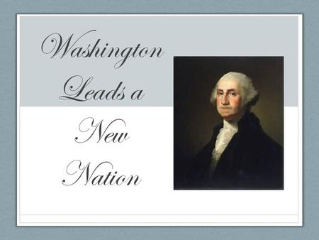 Washington Leads a New Nation. Main Ideas In 1789 George Washington became the first president of the United States. Congress and the president organized.