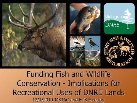 + Funding Fish and Wildlife Conservation - Implications for Recreational Uses of DNRE Lands 12/1/2010 MSTAC and ETS Meeting.