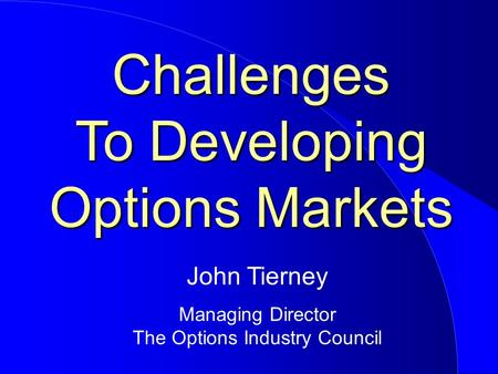 Challenges To Developing Options Markets John Tierney Managing Director The Options Industry Council.