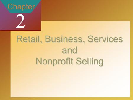 2-1 by The McGraw-Hill Companies, Inc. All Rights Reserved Chapter 2 Retail, Business, Services and Nonprofit Selling.