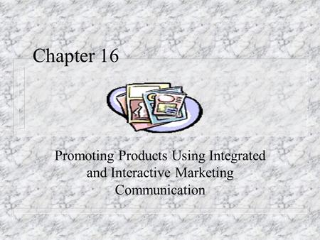 Chapter 16 Promoting Products Using Integrated and Interactive Marketing Communication.