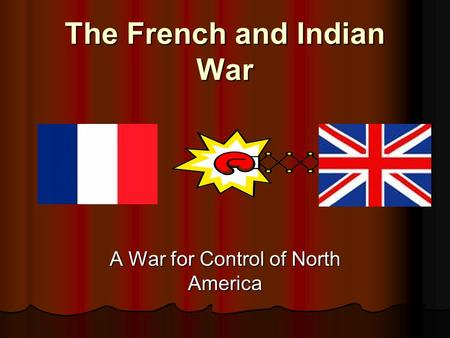 The French and Indian War A War for Control of North America.