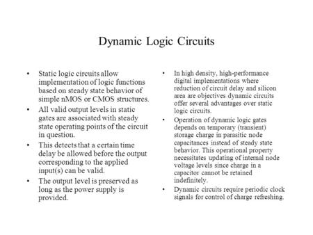 Dynamic Logic Circuits Static logic circuits allow implementation of logic functions based on steady state behavior of simple nMOS or CMOS structures.