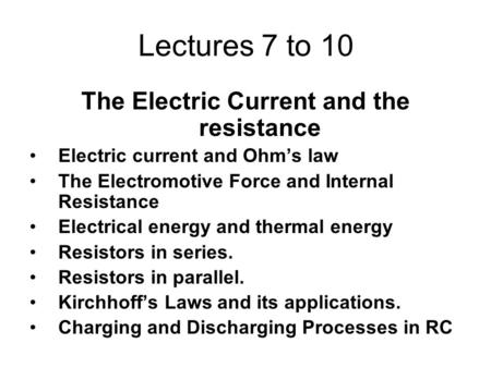 Lectures 7 to 10 The Electric Current and the resistance Electric current and Ohm's law The Electromotive Force and Internal Resistance Electrical energy.