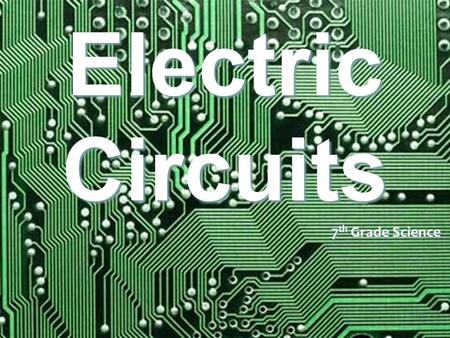 Electric Circuits 7 th Grade Science. Circuits Circuits are made up of wires and electrical parts such as batteries, light bulbs, motors and switches.