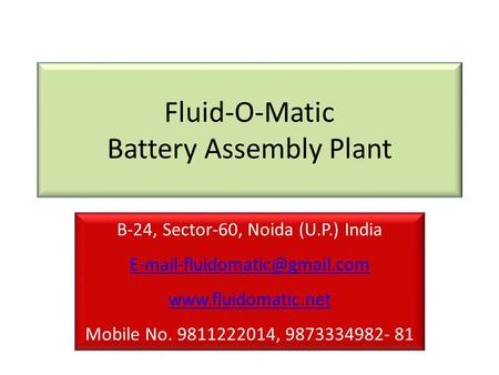 Fluid-O-Matic Battery Assembly Plant B-24, Sector-60, Noida (U.P.) India Mobile No. 9811222014, 9873334982-