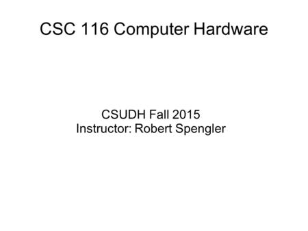 CSC 116 Computer Hardware CSUDH Fall 2015 Instructor: Robert Spengler.