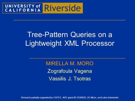 Tree-Pattern Queries on a Lightweight XML Processor MIRELLA M. MORO Zografoula Vagena Vassilis J. Tsotras Research partially supported by CAPES, NSF grant.