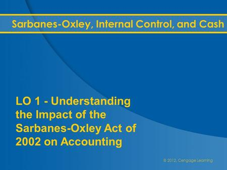 @ 2012, Cengage Learning Sarbanes-Oxley, Internal Control, and Cash LO 1 - Understanding the Impact of the Sarbanes-Oxley Act of 2002 on Accounting.