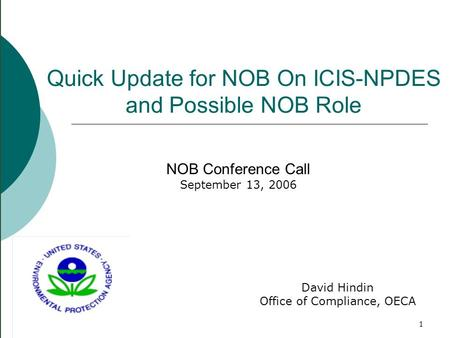 1 Quick Update for NOB On ICIS-NPDES and Possible NOB Role NOB Conference Call September 13, 2006 David Hindin Office of Compliance, OECA.