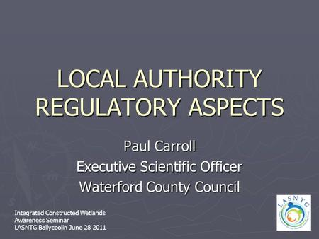LOCAL AUTHORITY REGULATORY ASPECTS Paul Carroll Executive Scientific Officer Waterford County Council Integrated Constructed Wetlands Awareness Seminar.