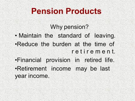 Pension Products Why pension? Maintain the standard of leaving. Reduce the burden at the time of r e t i r e m e n t. Financial provision in retired life.