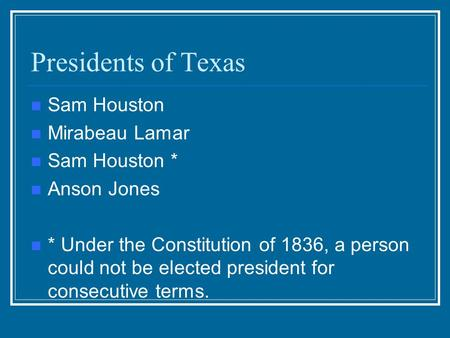 Presidents of Texas Sam Houston Mirabeau Lamar Sam Houston * Anson Jones * Under the Constitution of 1836, a person could not be elected president for.