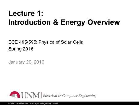Physics of Solar Cells :: Prof. Kyle Montgomery :: UNM Lecture 1: Introduction & Energy Overview ECE 495/595: Physics of Solar Cells Spring 2016 1 January.