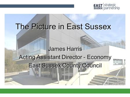 The Picture in East Sussex James Harris Acting Assistant Director - Economy East Sussex County Council James Harris Acting Assistant Director - Economy.
