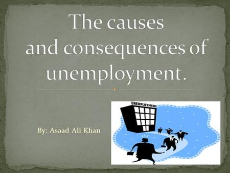 By: Asaad Ali Khan. Unemployment is when a person who is actively searching for employment is unable to find work. Unemployment is often used as a measure.