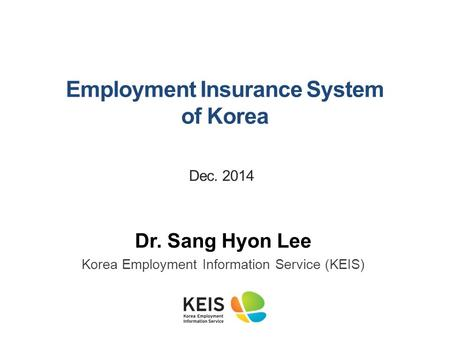 Dr. Sang Hyon Lee Korea Employment Information Service (KEIS) Employment <strong>Insurance</strong> System of Korea Dec. 2014.