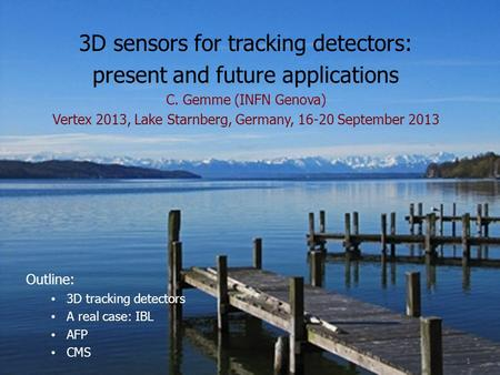 3D sensors for tracking detectors: present and future applications C. Gemme (INFN Genova) Vertex 2013, Lake Starnberg, Germany, 16-20 September 2013 Outline: