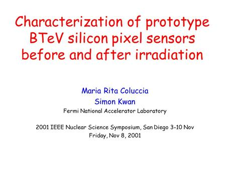 Characterization of prototype BTeV silicon pixel sensors before and after irradiation Maria Rita Coluccia Simon Kwan Fermi National Accelerator Laboratory.