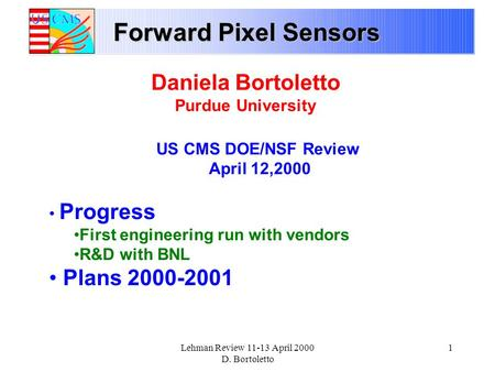 Lehman Review 11-13 April 2000 D. Bortoletto 1 Forward Pixel Sensors Daniela Bortoletto Purdue University US CMS DOE/NSF Review April 12,2000 Progress.