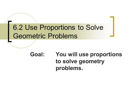 6.2 Use Proportions to Solve Geometric Problems Goal:You will use proportions to solve geometry problems.