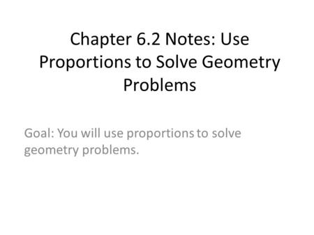 Chapter 6.2 Notes: Use Proportions to Solve Geometry Problems Goal: You will use proportions to solve geometry problems.