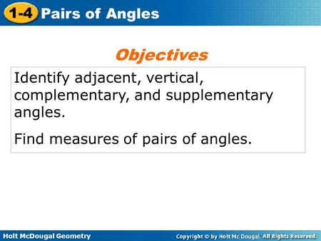 Holt McDougal Geometry 1-4 Pairs of Angles Identify adjacent, vertical, complementary, and supplementary angles. Find measures of pairs of angles. Objectives.