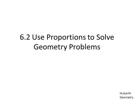 6.2 Use Proportions to Solve Geometry Problems Hubarth Geometry.