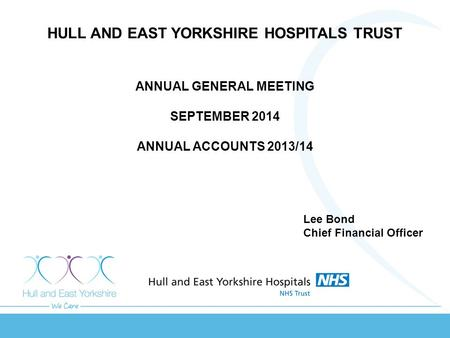 HULL AND EAST YORKSHIRE HOSPITALS TRUST ANNUAL GENERAL MEETING SEPTEMBER 2014 ANNUAL ACCOUNTS 2013/14 Lee Bond Chief Financial Officer.