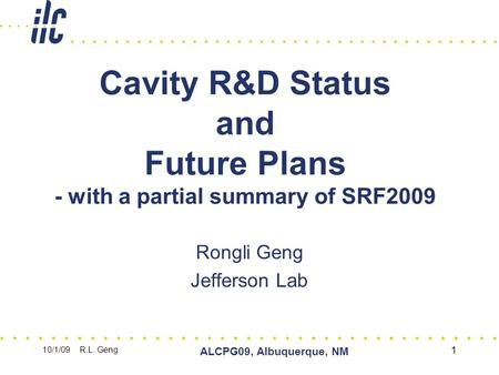 10/1/09 R.L. Geng ALCPG09, Albuquerque, NM 1 Cavity R&D Status and Future Plans - with a partial summary of SRF2009 Rongli Geng Jefferson Lab.