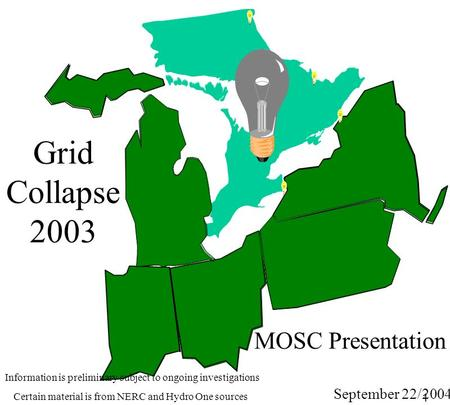 1 MOSC Presentation Grid Collapse 2003 September 22/2004 Information is preliminary subject to ongoing investigations Certain material is from NERC and.