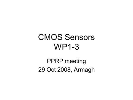 CMOS Sensors WP1-3 PPRP meeting 29 Oct 2008, Armagh.