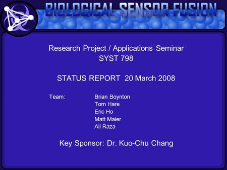 Research Project / Applications Seminar SYST 798 STATUS REPORT 20 March 2008 Team:Brian Boynton Tom Hare Eric Ho Matt Maier Ali Raza Key Sponsor: Dr. Kuo-Chu.