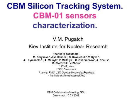 CBM Collaboration Meeting. GSI, Darmstadt. 10.03.2009 CBM Silicon Tracking System. CBM-01 sensors characterization. V.M. Pugatch Kiev Institute for Nuclear.