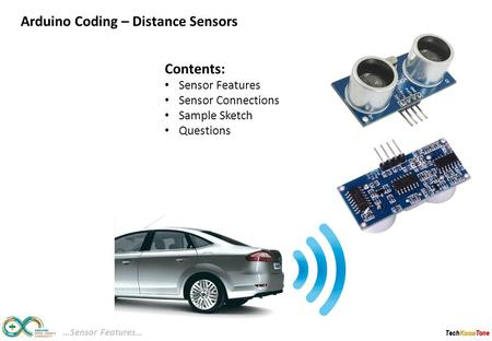 TechKnowTone Contents: Sensor Features Sensor Connections Sample Sketch Questions …Sensor Features… Arduino Coding – Distance Sensors.