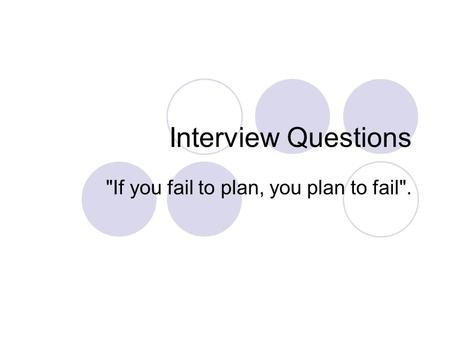 Interview Questions If you fail to plan, you plan to fail.