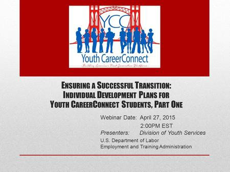 Webinar Date: April 27, 2015 2:00PM EST Presenters: Division of Youth Services U.S. Department of Labor Employment and Training Administration E NSURING.