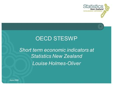June 2008 OECD STESWP Short term economic indicators at Statistics New Zealand Louise Holmes-Oliver.