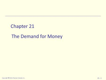 Copyright  2011 Pearson Canada Inc. 21 - 1 Chapter 21 The Demand for Money.