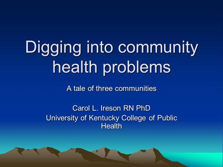 Digging into community health problems A tale of three communities Carol L. Ireson RN PhD University of Kentucky College of Public Health.