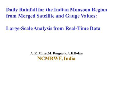 Daily Rainfall for the Indian Monsoon Region from Merged Satellite and Gauge Values: Large-Scale Analysis from Real-Time Data A. K. Mitra, M. Dasgupta,