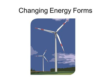 Changing Energy Forms. How can energy change? Energy –The ability to cause change or to do work.