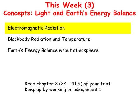 This Week (3) Concepts: Light and Earth's Energy Balance Electromagnetic Radiation Blackbody Radiation and Temperature Earth's Energy Balance w/out atmosphere.