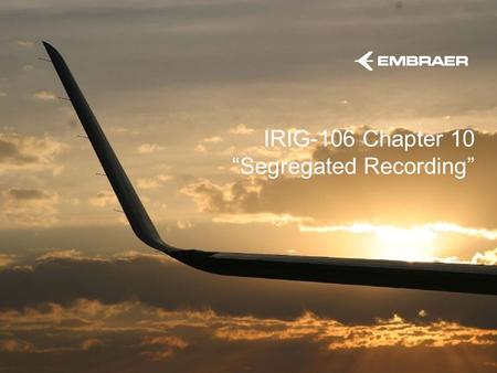 "IRIG-106 Chapter 10 ""Segregated Recording"". This information is the property of Embraer and cannot be used or reproduced without written consent. EMBRAER."