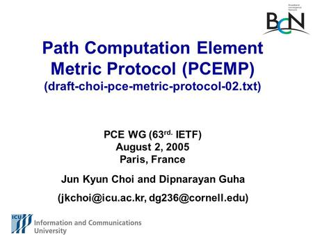 Path Computation Element Metric Protocol (PCEMP) (draft-choi-pce-metric-protocol-02.txt) Jun Kyun Choi and Dipnarayan Guha