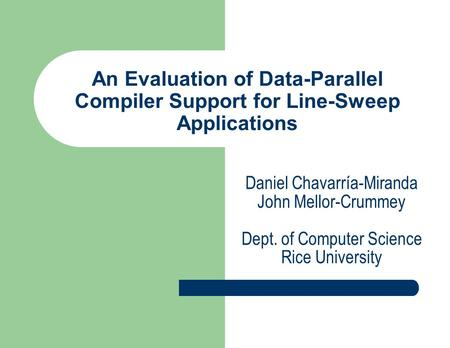 An Evaluation of Data-Parallel Compiler Support for Line-Sweep Applications Daniel Chavarría-Miranda John Mellor-Crummey Dept. of Computer Science Rice.